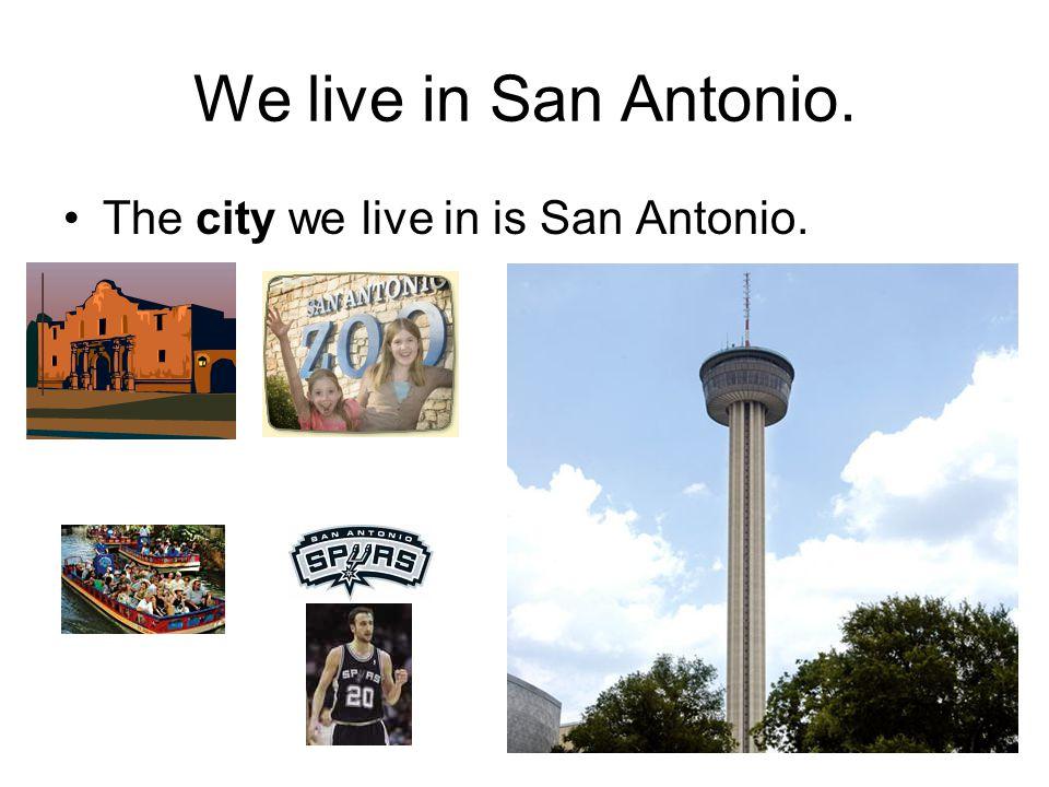 We live in San Antonio. The city we live in is San Antonio.