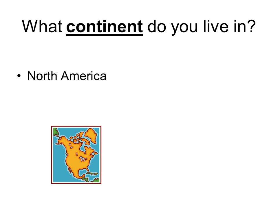 What continent do you live in