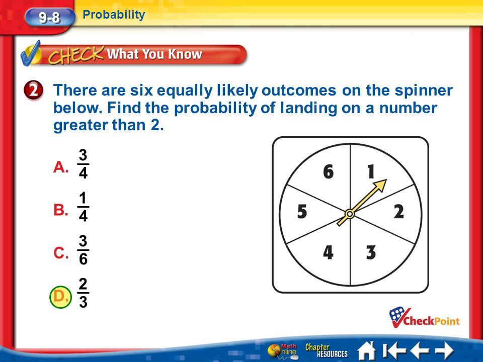 9-8 Probability. There are six equally likely outcomes on the spinner below. Find the probability of landing on a number greater than 2.