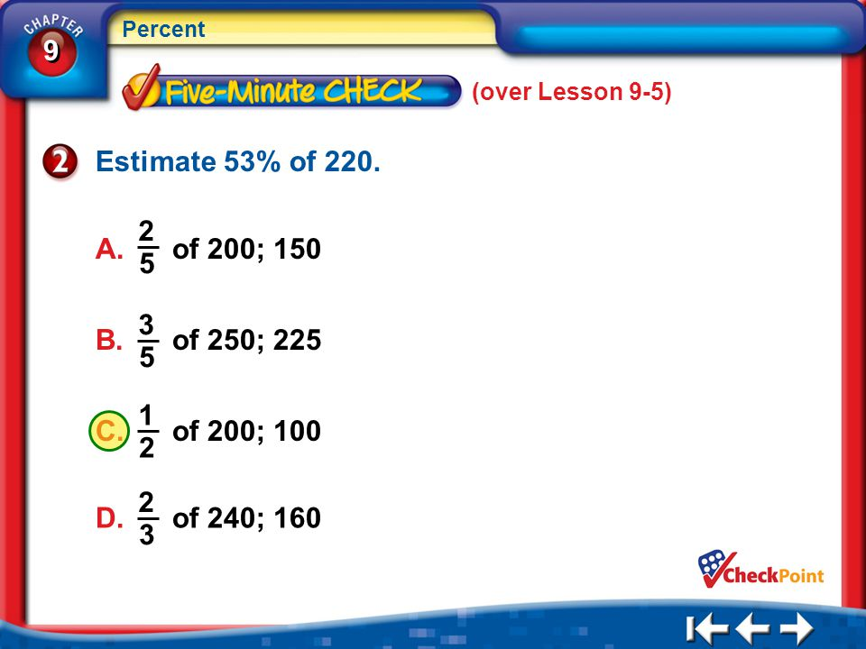 (over Lesson 9-5) Estimate 53% of 220. A. of 200; 150. 2. 5. B. of 250; 225. 3. 5. C. of 200; 100.