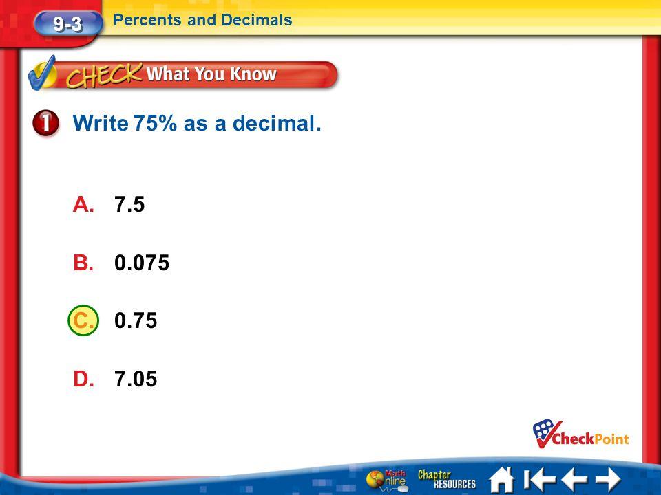 Write 75% as a decimal. 7.5 0.075 0.75 7.05 9-3 Percents and Decimals