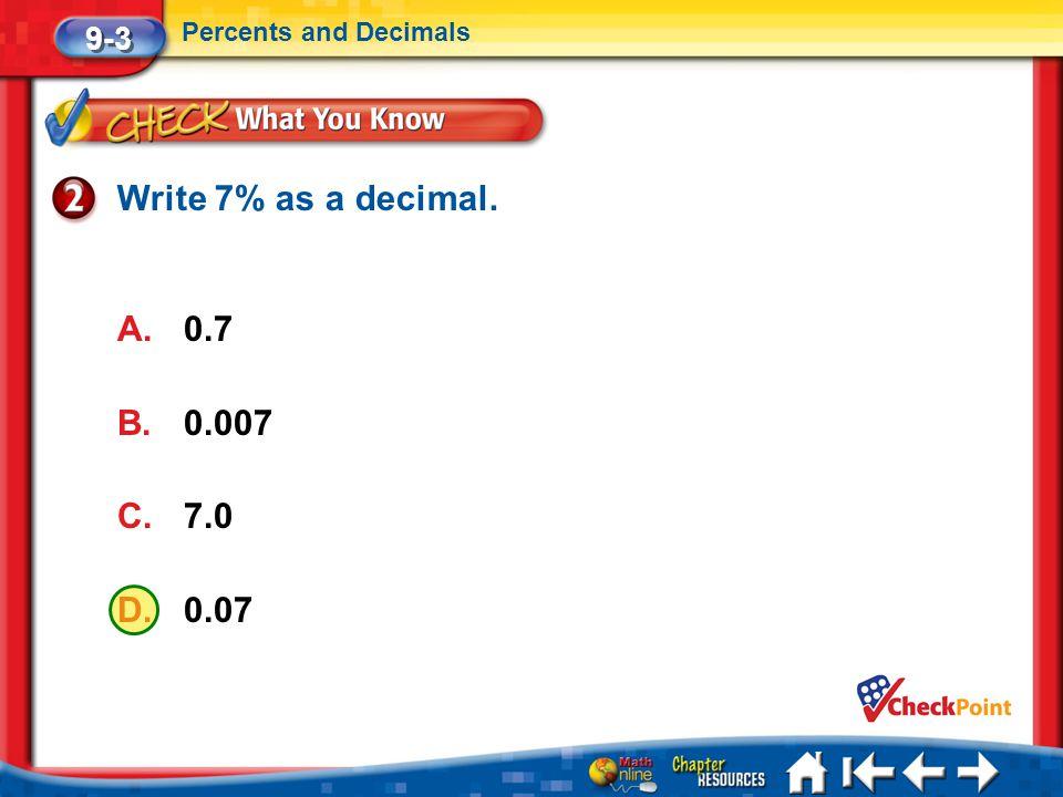 Write 7% as a decimal. 0.7 0.007 7.0 0.07 9-3 Percents and Decimals