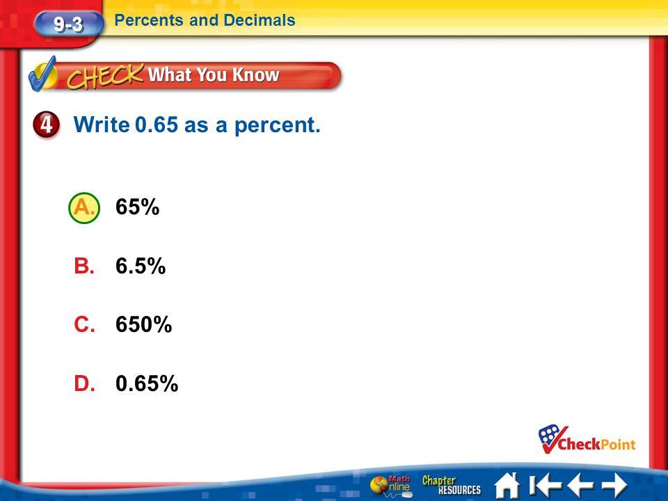 Write 0.65 as a percent. 65% 6.5% 650% 0.65% 9-3 Percents and Decimals