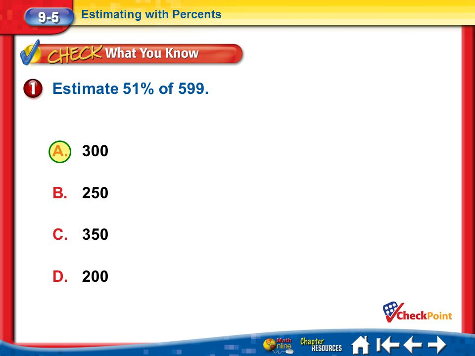 Estimate 51% of 599. 300 250 350 200 9-5 Estimating with Percents