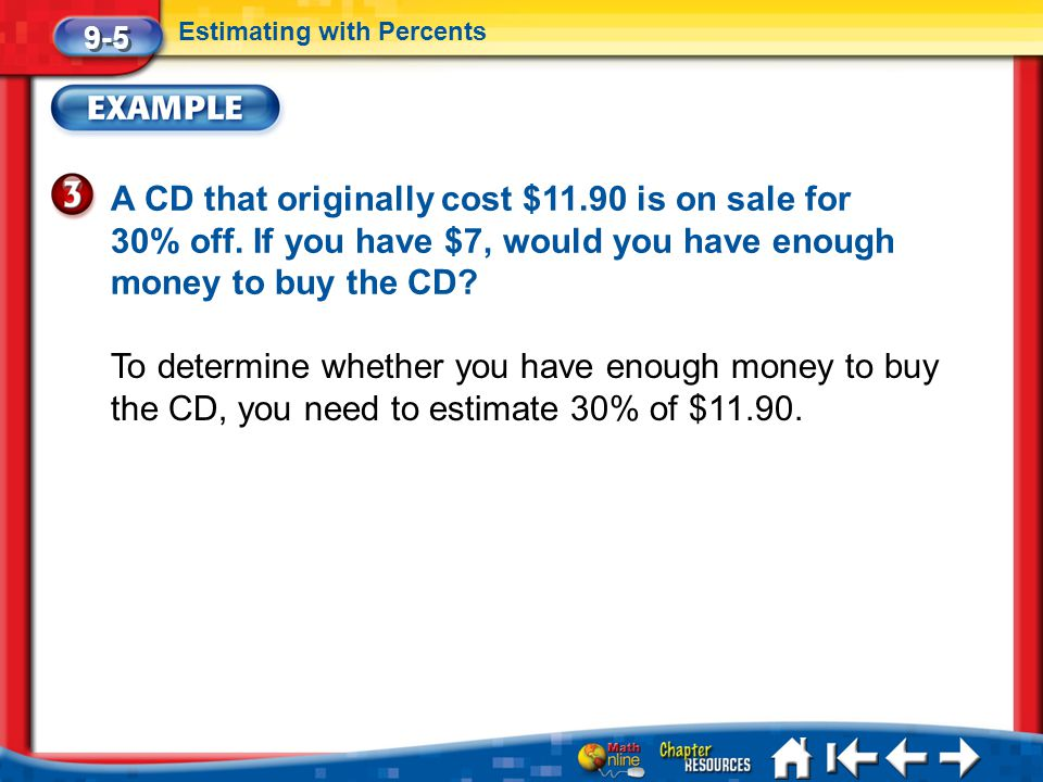 9-5 Estimating with Percents. A CD that originally cost $11.90 is on sale for 30% off. If you have $7, would you have enough money to buy the CD