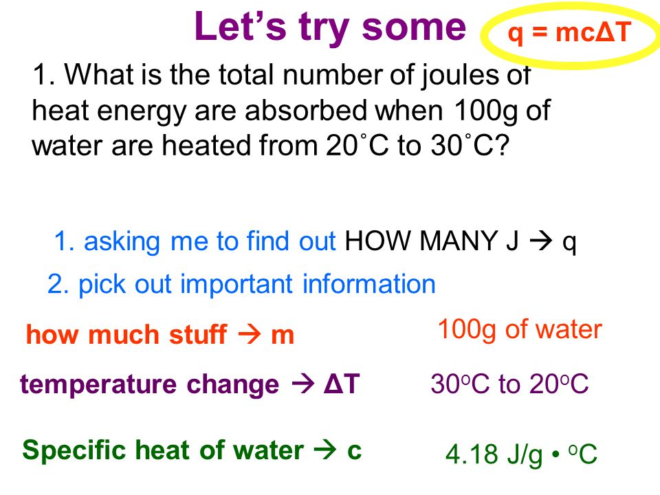 Let's try some q = mcΔT. 1. What is the total number of joules of heat energy are absorbed when 100g of water are heated from 20˚C to 30˚C
