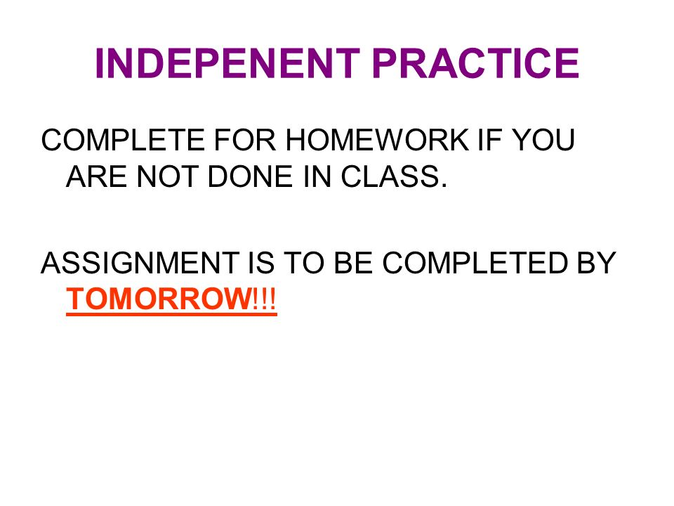 INDEPENENT PRACTICE COMPLETE FOR HOMEWORK IF YOU ARE NOT DONE IN CLASS.