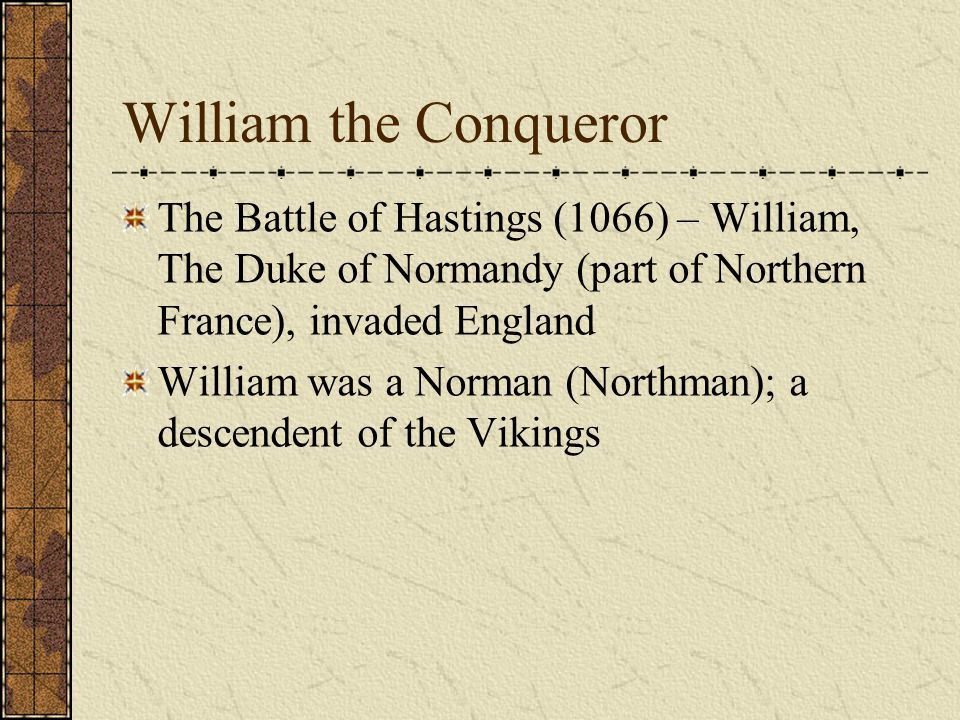 William the Conqueror The Battle of Hastings (1066) – William, The Duke of Normandy (part of Northern France), invaded England.