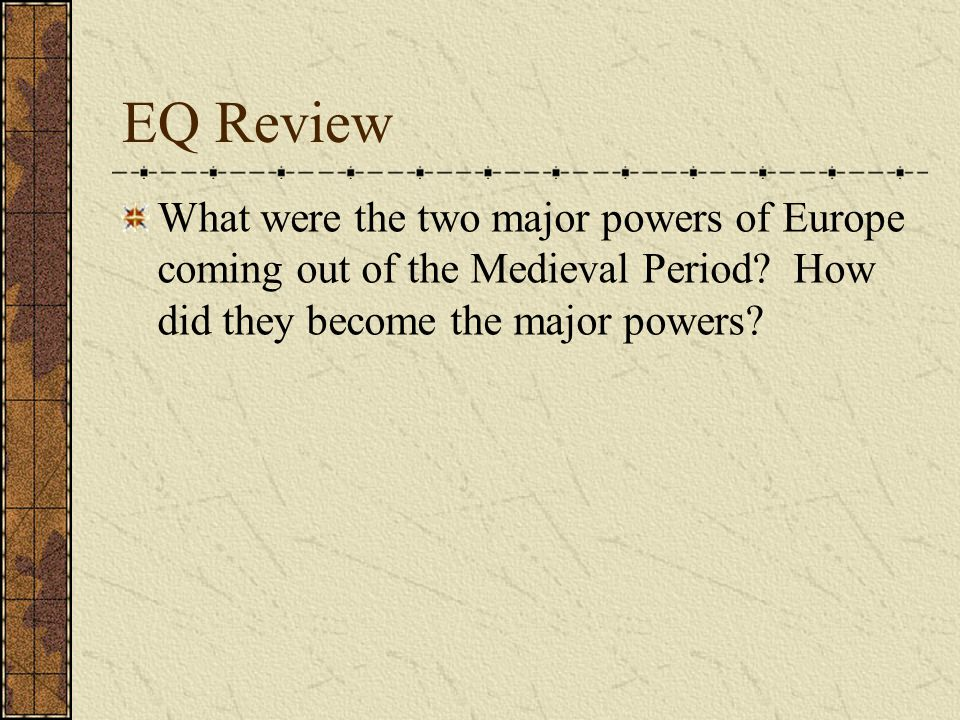 EQ Review What were the two major powers of Europe coming out of the Medieval Period.
