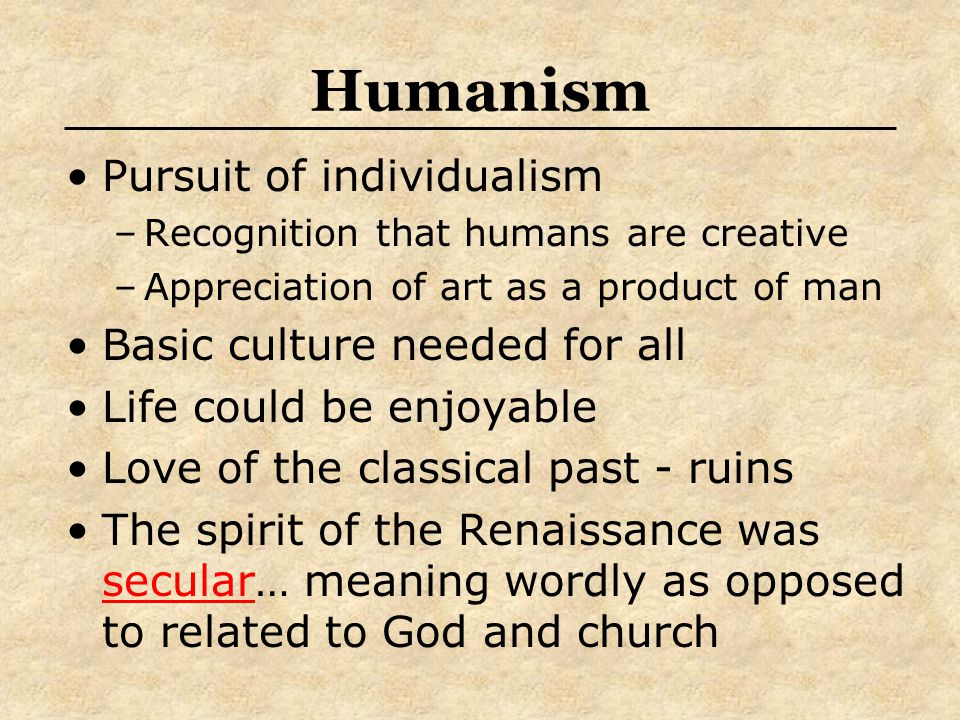 Humanism Pursuit of individualism Basic culture needed for all
