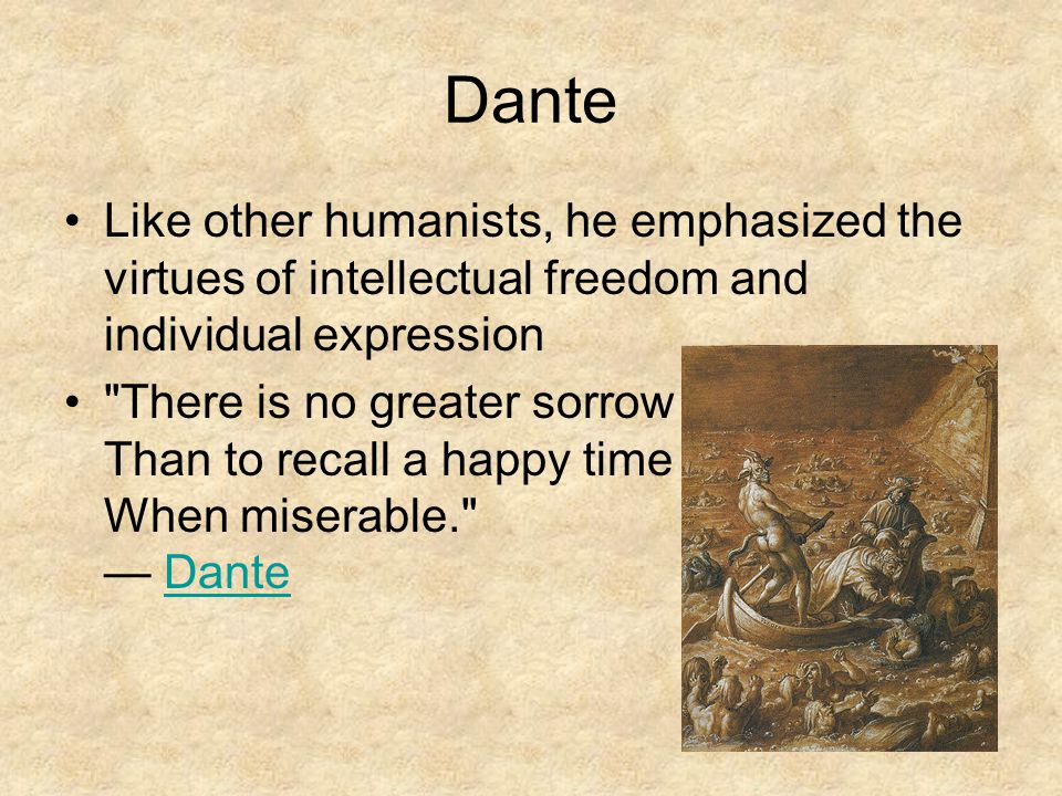 Dante Like other humanists, he emphasized the virtues of intellectual freedom and individual expression.