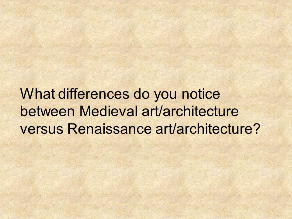 What differences do you notice between Medieval art/architecture versus Renaissance art/architecture