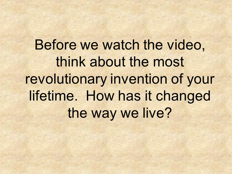 Before we watch the video, think about the most revolutionary invention of your lifetime.