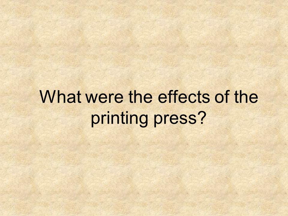 What were the effects of the printing press