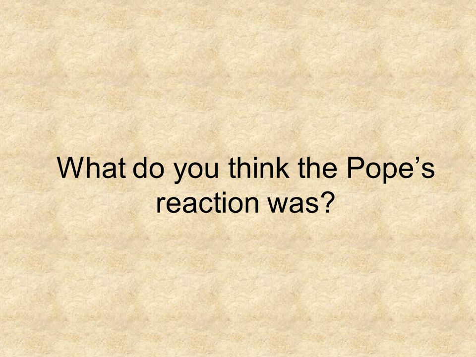 What do you think the Pope's reaction was