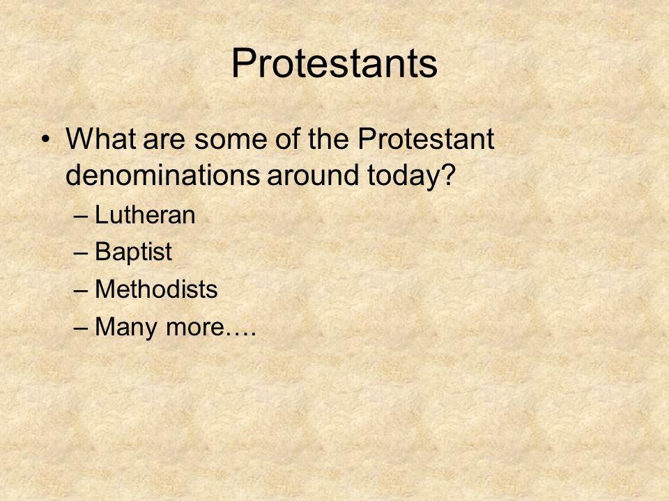 Protestants What are some of the Protestant denominations around today Lutheran. Baptist. Methodists.