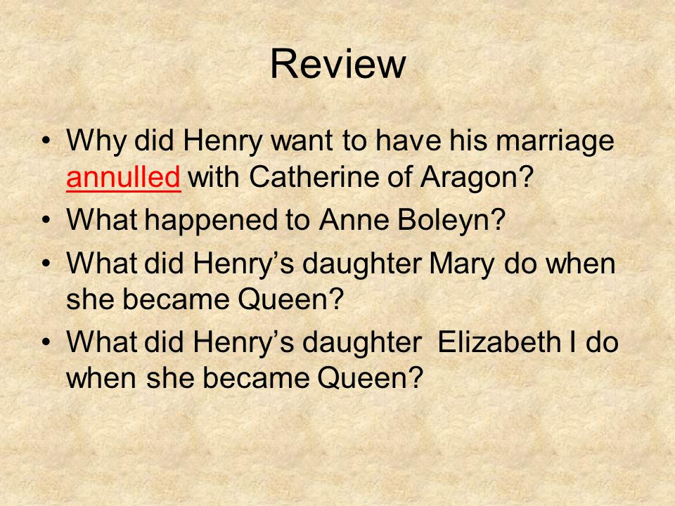 Review Why did Henry want to have his marriage annulled with Catherine of Aragon What happened to Anne Boleyn