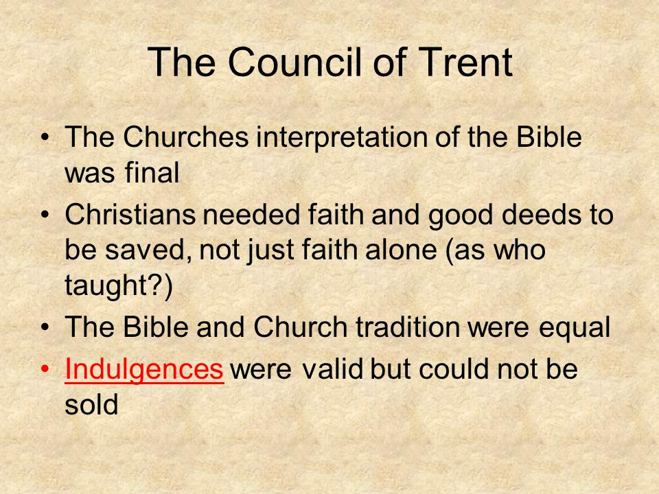 The Council of Trent The Churches interpretation of the Bible was final.