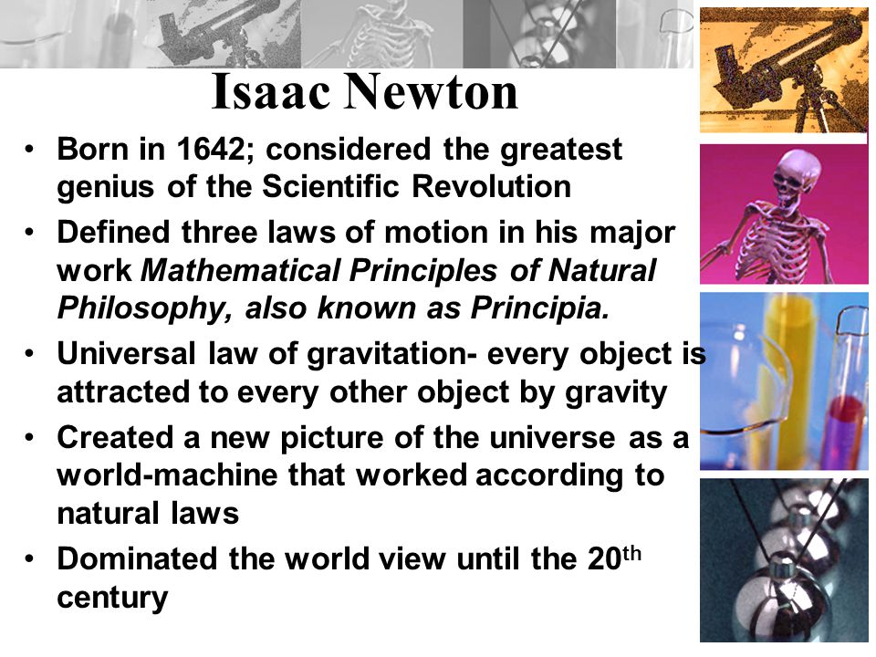 Isaac Newton Born in 1642; considered the greatest genius of the Scientific Revolution.