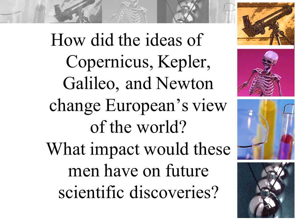 How did the ideas of Copernicus, Kepler, Galileo, and Newton change European's view of the world.