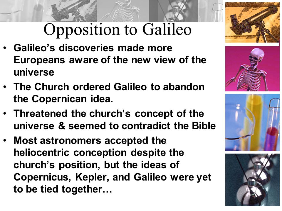Opposition to Galileo Galileo's discoveries made more Europeans aware of the new view of the universe.