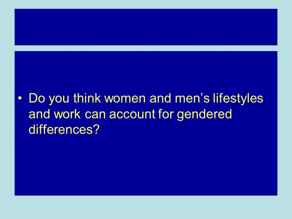 Do you think women and men's lifestyles and work can account for gendered differences