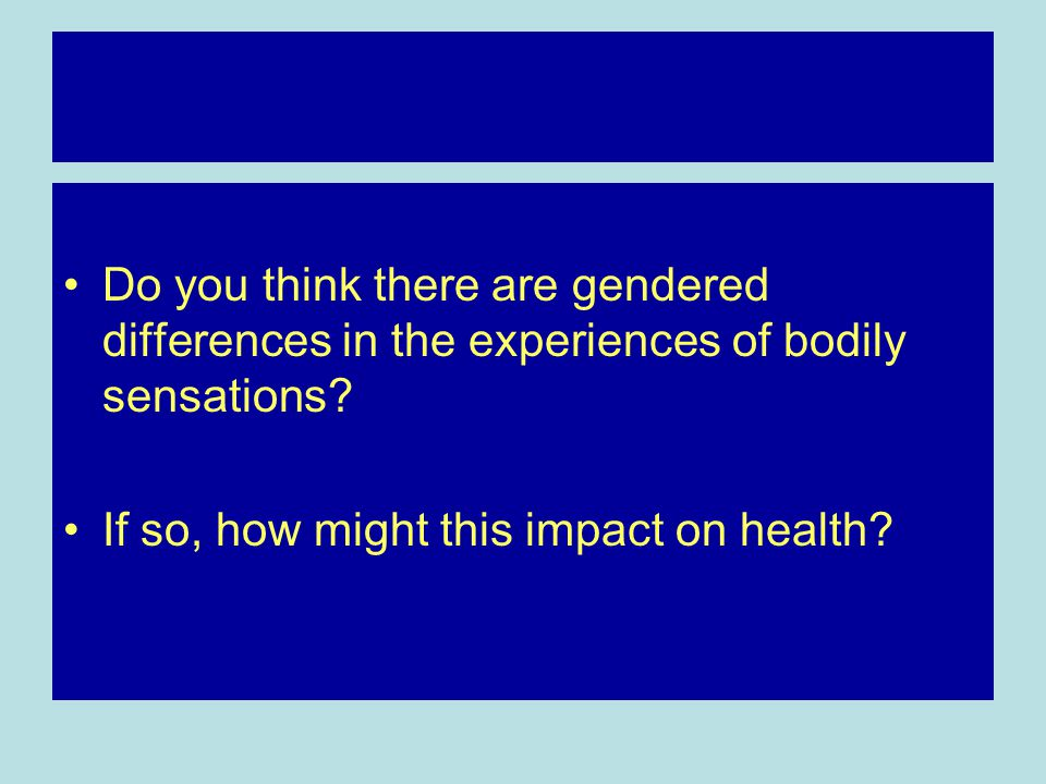 Do you think there are gendered differences in the experiences of bodily sensations