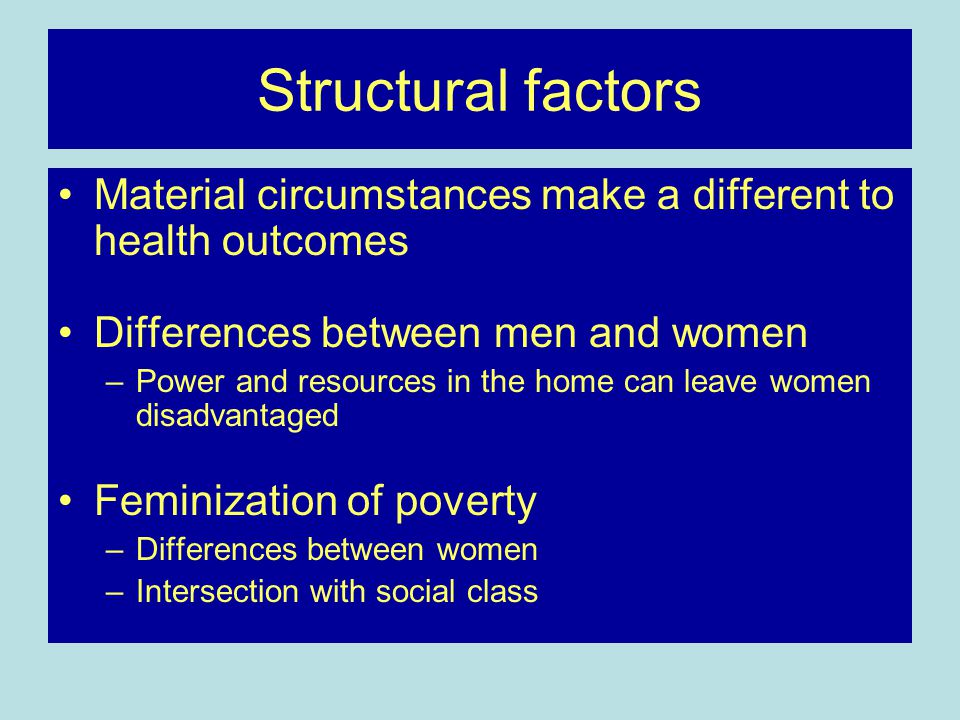Structural factors Material circumstances make a different to health outcomes. Differences between men and women.