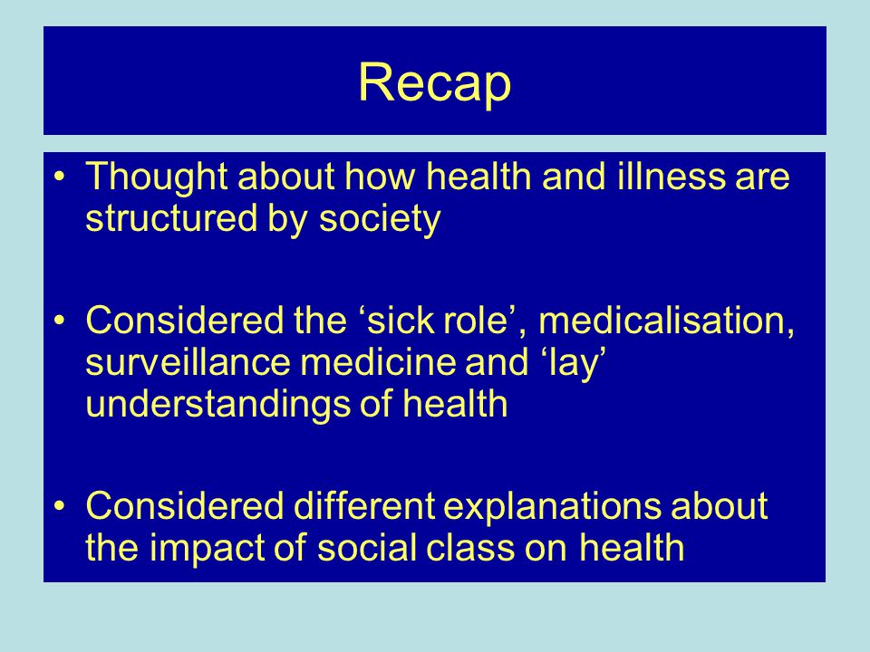 Recap Thought about how health and illness are structured by society