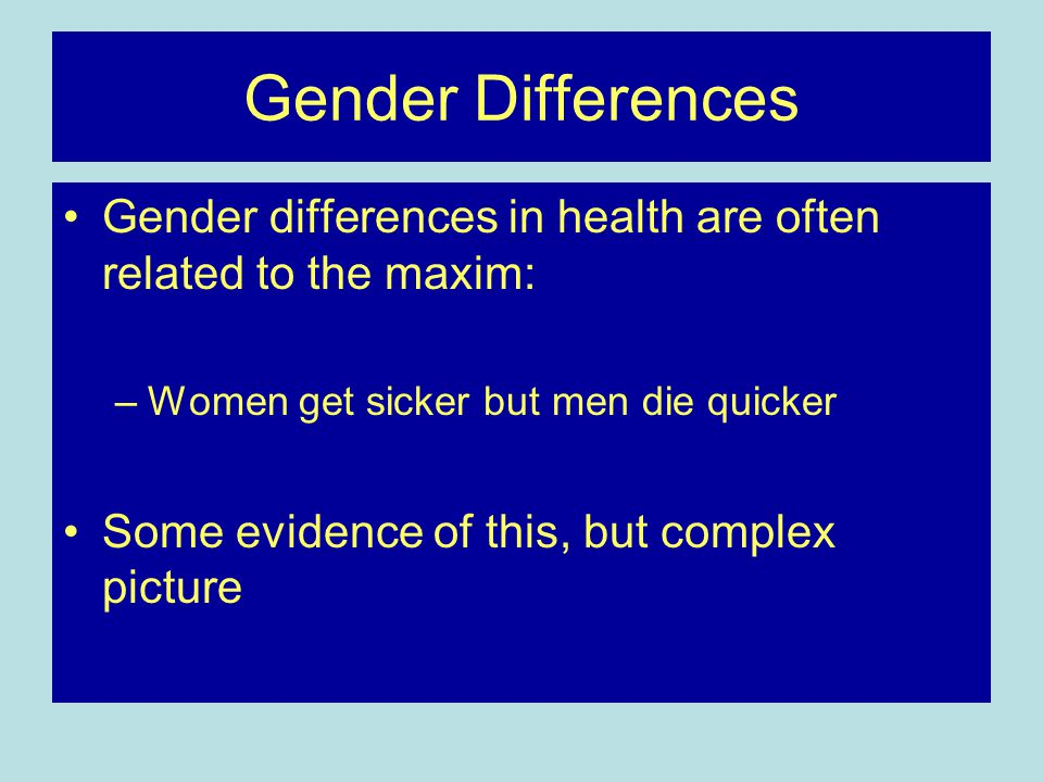 Gender Differences Gender differences in health are often related to the maxim: Women get sicker but men die quicker.