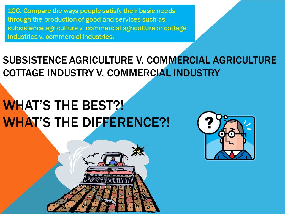 10C: Compare the ways people satisfy their basic needs through the production of good and services such as subsistence agriculture v. commercial agriculture or cottage industries v. commercial industries.