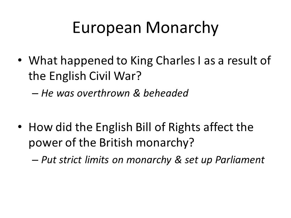 European Monarchy What happened to King Charles I as a result of the English Civil War He was overthrown & beheaded.