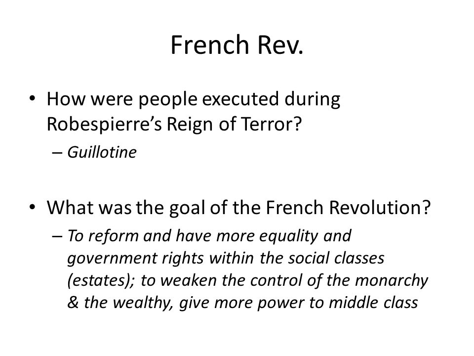 French Rev. How were people executed during Robespierre's Reign of Terror Guillotine. What was the goal of the French Revolution