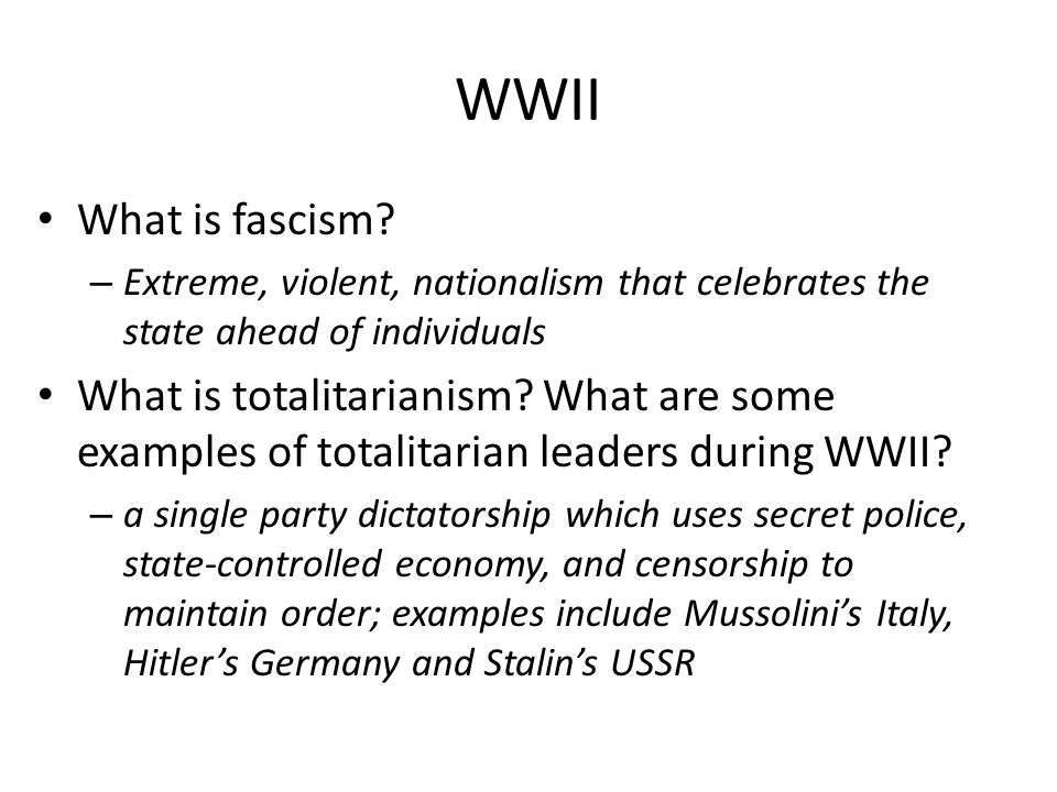 WWII What is fascism Extreme, violent, nationalism that celebrates the state ahead of individuals.