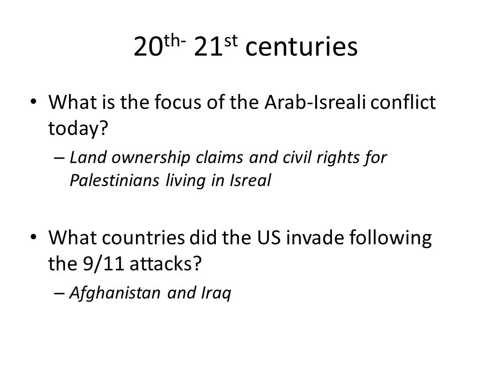 20th- 21st centuries What is the focus of the Arab-Isreali conflict today Land ownership claims and civil rights for Palestinians living in Isreal.