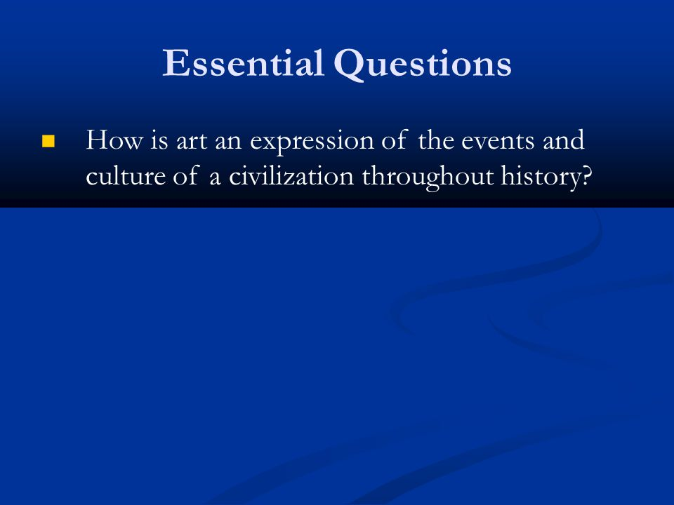 Essential Questions How is art an expression of the events and culture of a civilization throughout history