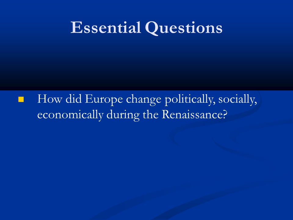 Essential Questions How did Europe change politically, socially, economically during the Renaissance