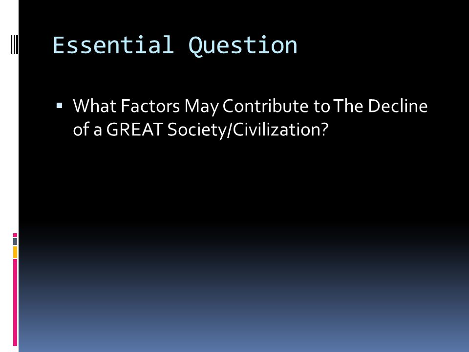 Essential Question What Factors May Contribute to The Decline of a GREAT Society/Civilization