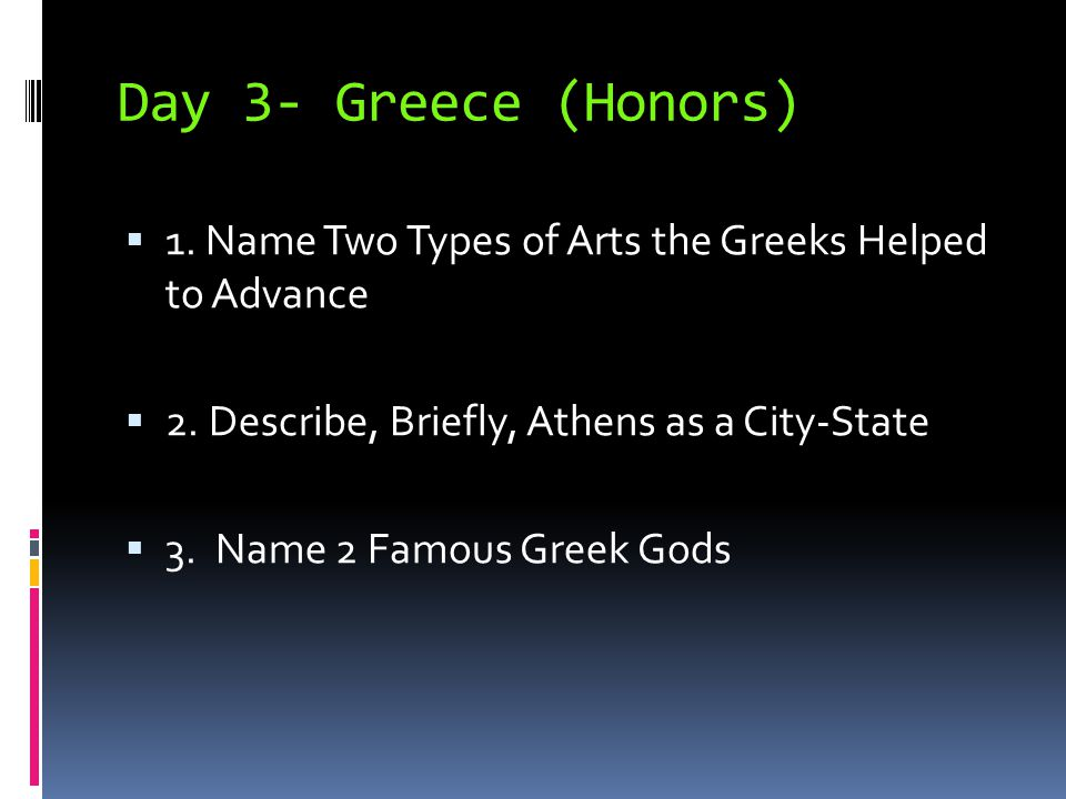 Day 3- Greece (Honors) 1. Name Two Types of Arts the Greeks Helped to Advance. 2. Describe, Briefly, Athens as a City-State.