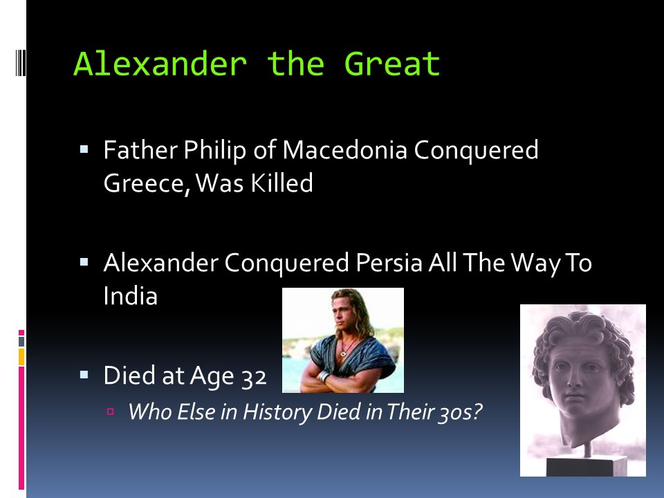Alexander the Great Father Philip of Macedonia Conquered Greece, Was Killed. Alexander Conquered Persia All The Way To India.