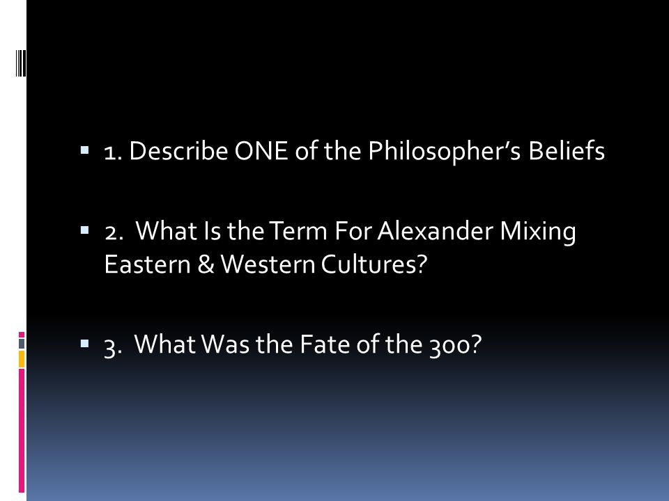1. Describe ONE of the Philosopher's Beliefs