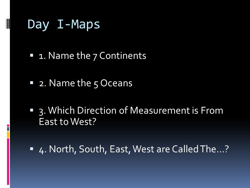 Day I-Maps 1. Name the 7 Continents 2. Name the 5 Oceans