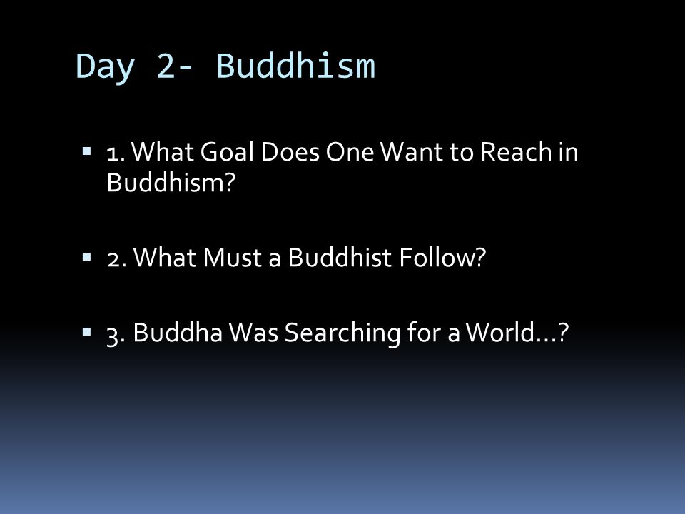 Day 2- Buddhism 1. What Goal Does One Want to Reach in Buddhism