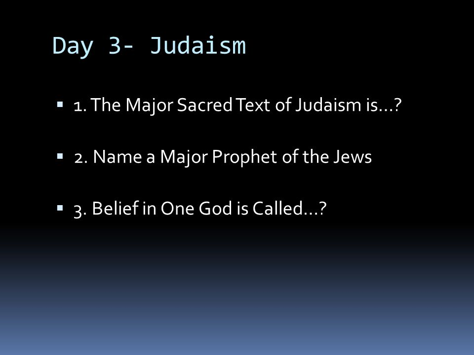 Day 3- Judaism 1. The Major Sacred Text of Judaism is…