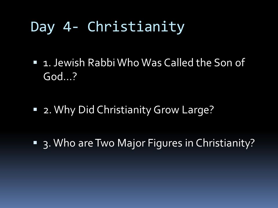 Day 4- Christianity 1. Jewish Rabbi Who Was Called the Son of God…