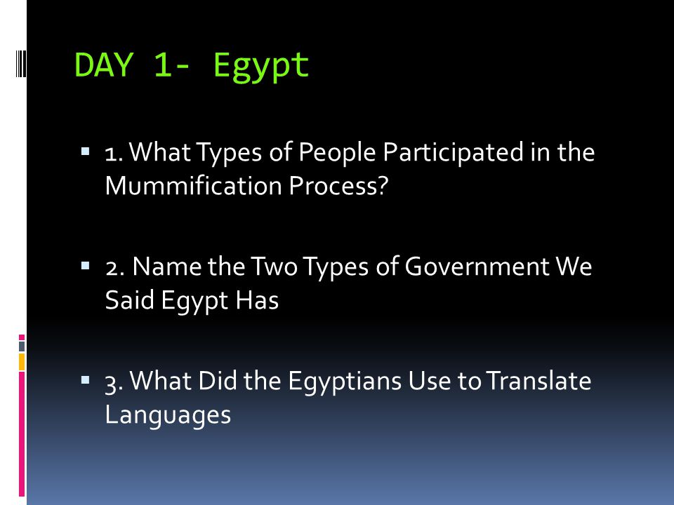 DAY 1- Egypt 1. What Types of People Participated in the Mummification Process 2. Name the Two Types of Government We Said Egypt Has.