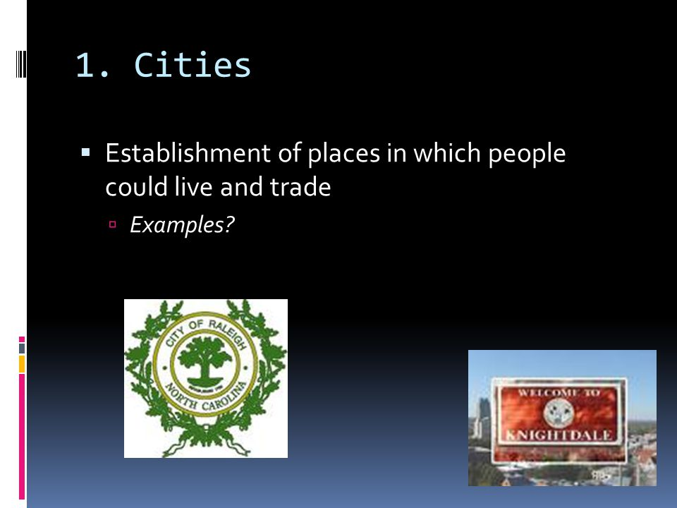 1. Cities Establishment of places in which people could live and trade