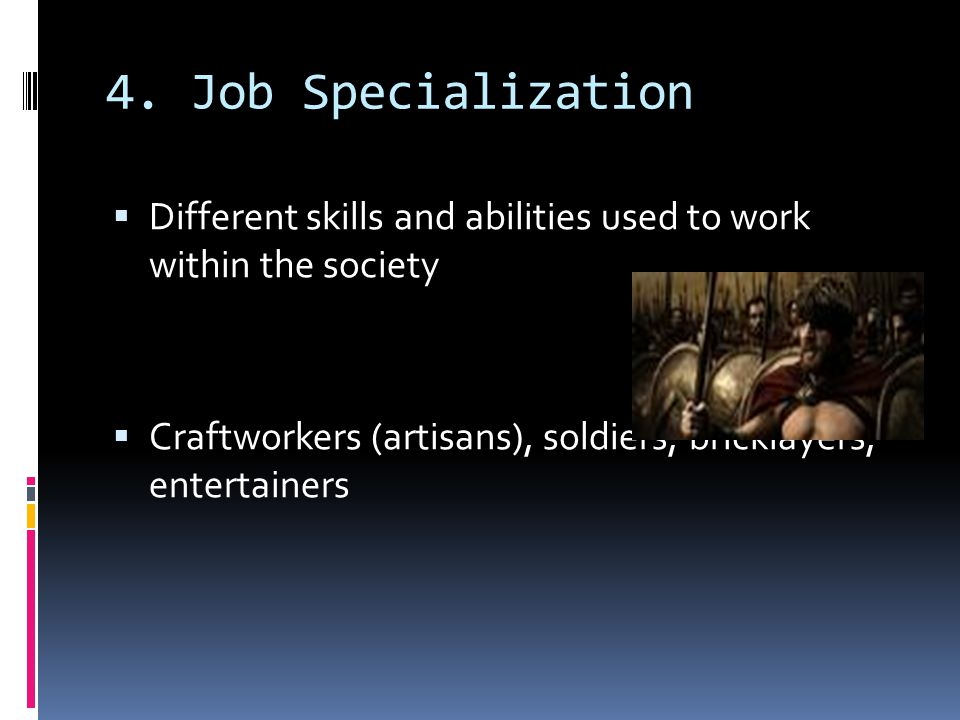 4. Job Specialization Different skills and abilities used to work within the society.