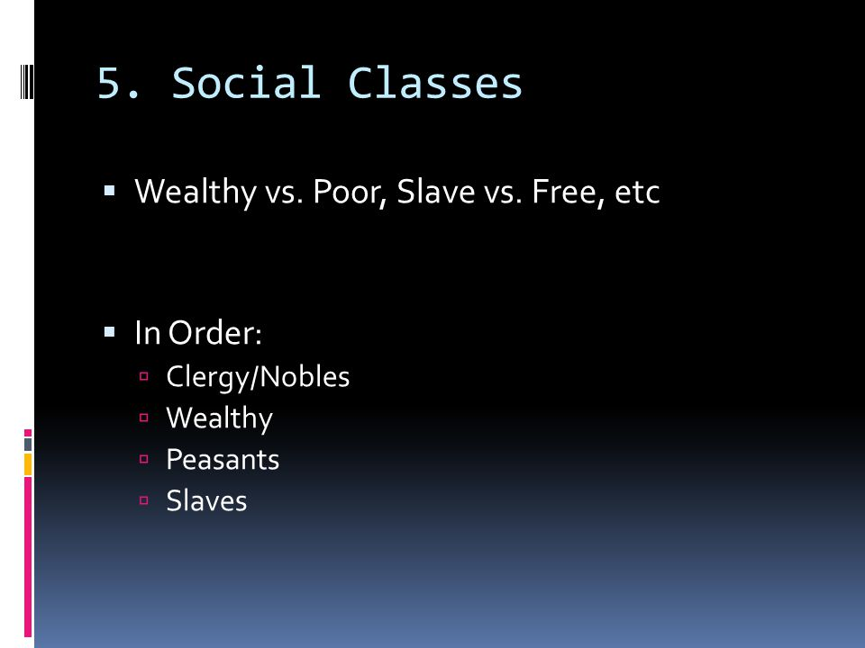 5. Social Classes Wealthy vs. Poor, Slave vs. Free, etc In Order: