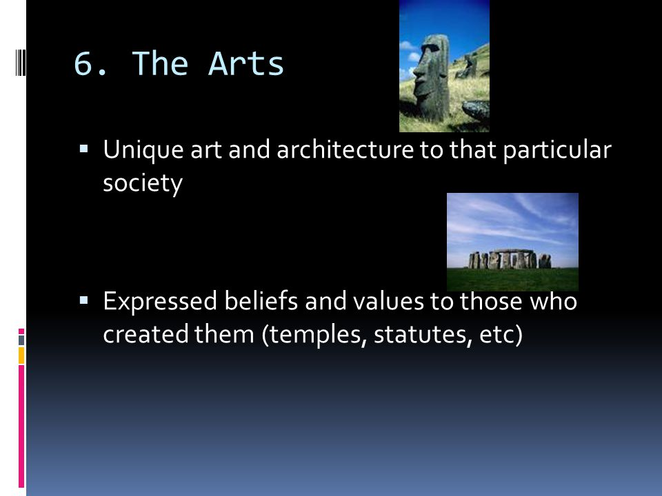 6. The Arts Unique art and architecture to that particular society
